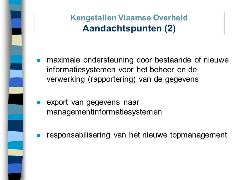 Kengetallen Vlaamse Overheid Aandachtspunten (2) n maximale ondersteuning door bestaande of nieuwe informatiesystemen voor het beheer en de verwerking (rapportering) van de gegevens n export van gegevens naar managementinformatiesystemen n responsabilisering van het nieuwe topmanagement
