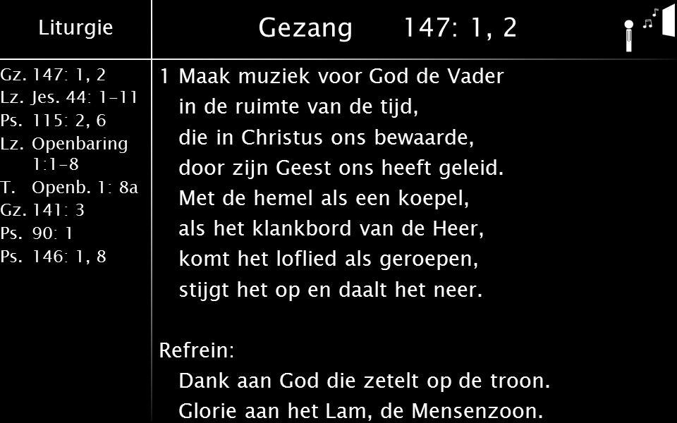 Liturgie Gz.147: 1, 2 Lz.Jes. 44: 1-11 Ps.115: 2, 6 Lz.Openbaring 1:1-8 T.Openb. 1: 8a Gz.141: 3 Ps.90: 1 Ps.146: 1, 8 Gezang147: 1, 2 1Maak muziek vo