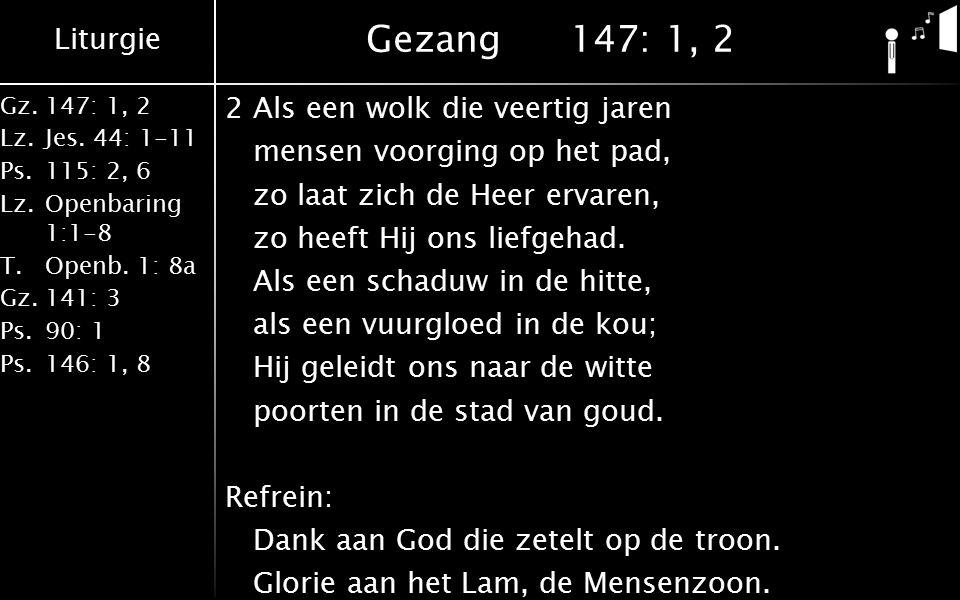 Liturgie Gz.147: 1, 2 Lz.Jes. 44: 1-11 Ps.115: 2, 6 Lz.Openbaring 1:1-8 T.Openb. 1: 8a Gz.141: 3 Ps.90: 1 Ps.146: 1, 8 Gezang147: 1, 2 2Als een wolk d