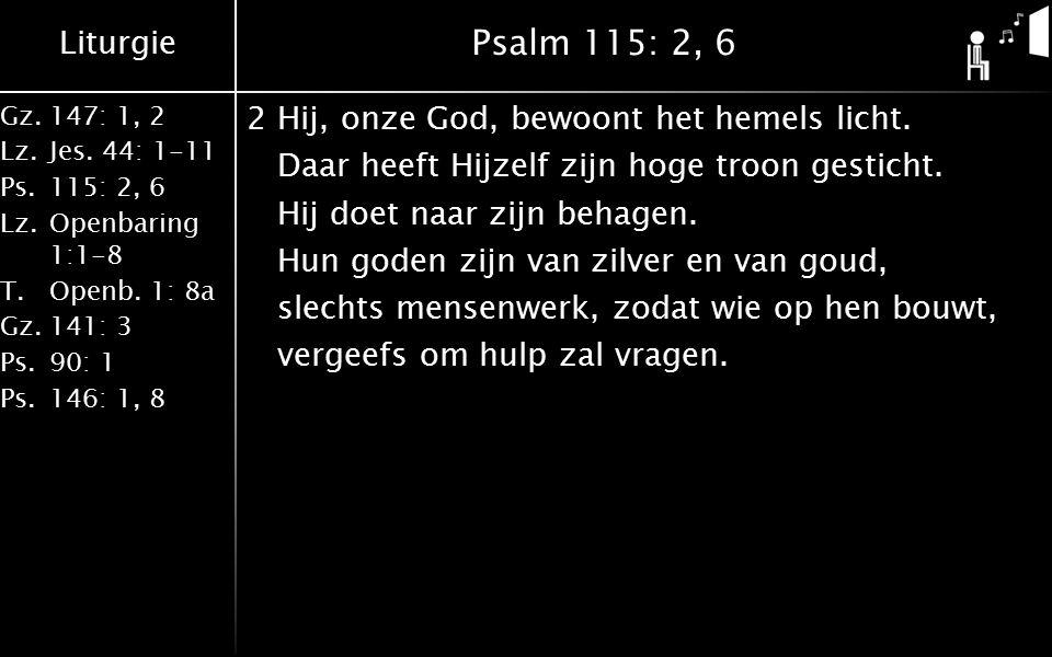Liturgie Gz.147: 1, 2 Lz.Jes. 44: 1-11 Ps.115: 2, 6 Lz.Openbaring 1:1-8 T.Openb. 1: 8a Gz.141: 3 Ps.90: 1 Ps.146: 1, 8 Psalm 115: 2, 6 2Hij, onze God,