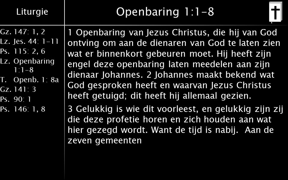 Liturgie Gz.147: 1, 2 Lz.Jes. 44: 1-11 Ps.115: 2, 6 Lz.Openbaring 1:1-8 T.Openb. 1: 8a Gz.141: 3 Ps.90: 1 Ps.146: 1, 8 Openbaring 1:1-8 1 Openbaring v