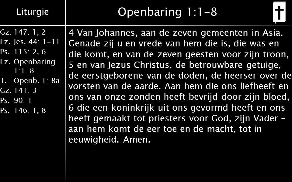 Liturgie Gz.147: 1, 2 Lz.Jes. 44: 1-11 Ps.115: 2, 6 Lz.Openbaring 1:1-8 T.Openb. 1: 8a Gz.141: 3 Ps.90: 1 Ps.146: 1, 8 Openbaring 1:1-8 4 Van Johannes