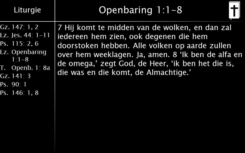 Liturgie Gz.147: 1, 2 Lz.Jes. 44: 1-11 Ps.115: 2, 6 Lz.Openbaring 1:1-8 T.Openb. 1: 8a Gz.141: 3 Ps.90: 1 Ps.146: 1, 8 Openbaring 1:1-8 7 Hij komt te