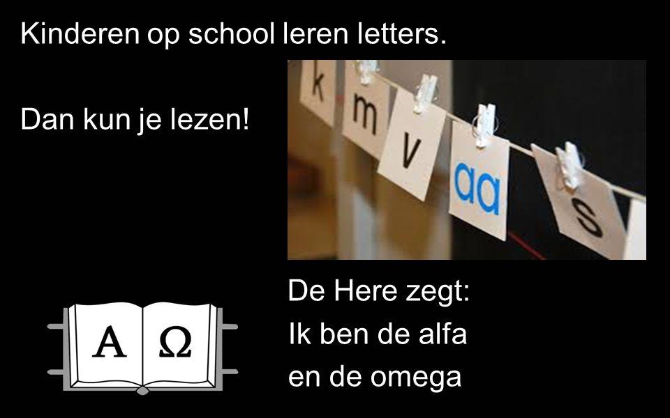 Kinderen op school leren letters. Dan kun je lezen! De Here zegt: Ik ben de alfa en de omega