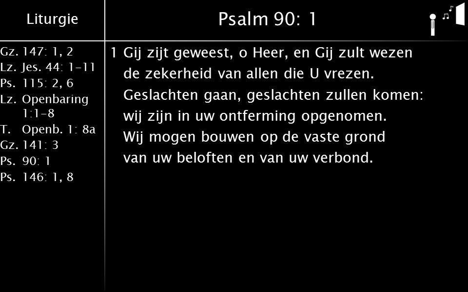 Liturgie Gz.147: 1, 2 Lz.Jes. 44: 1-11 Ps.115: 2, 6 Lz.Openbaring 1:1-8 T.Openb. 1: 8a Gz.141: 3 Ps.90: 1 Ps.146: 1, 8 Psalm90: 1 1Gij zijt geweest, o