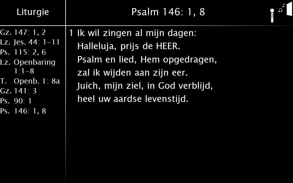 Liturgie Gz.147: 1, 2 Lz.Jes. 44: 1-11 Ps.115: 2, 6 Lz.Openbaring 1:1-8 T.Openb. 1: 8a Gz.141: 3 Ps.90: 1 Ps.146: 1, 8 Psalm 146: 1, 8 1Ik wil zingen