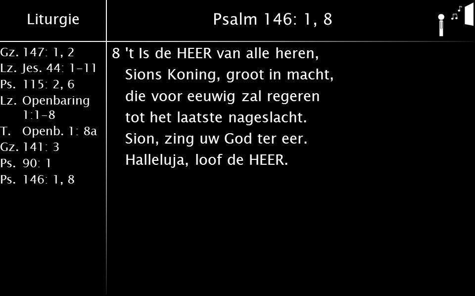 Liturgie Gz.147: 1, 2 Lz.Jes. 44: 1-11 Ps.115: 2, 6 Lz.Openbaring 1:1-8 T.Openb. 1: 8a Gz.141: 3 Ps.90: 1 Ps.146: 1, 8 Psalm 146: 1, 8 8't Is de HEER