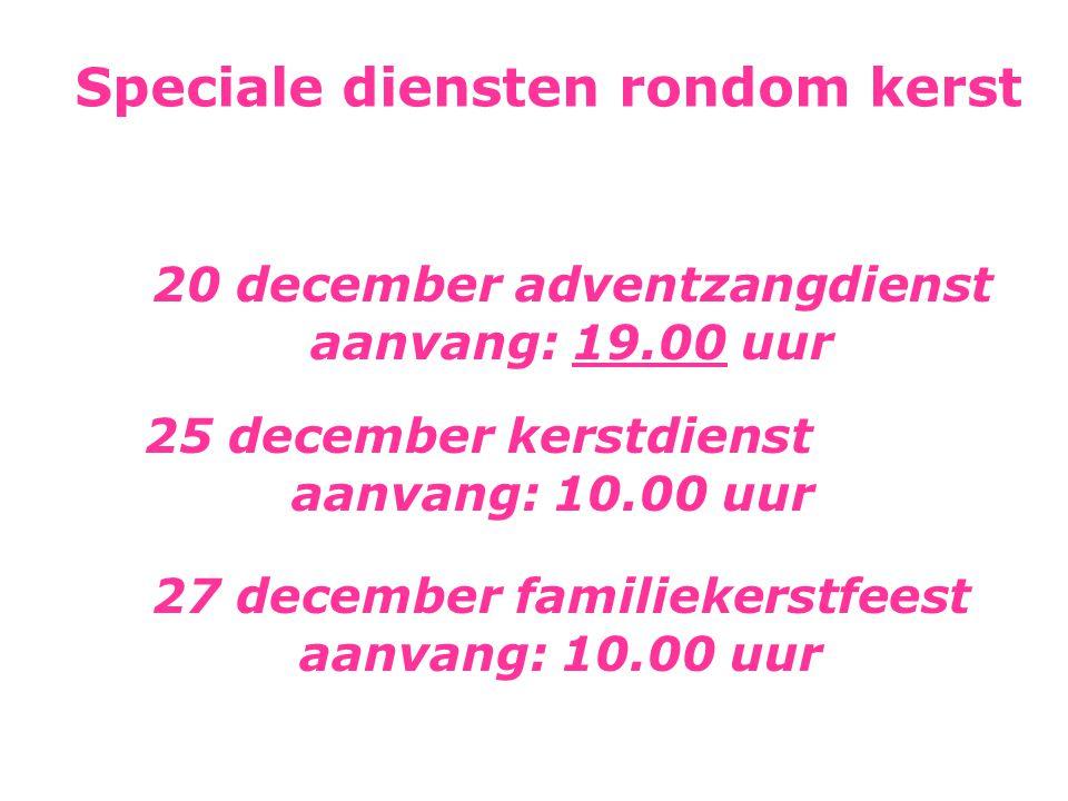 Speciale diensten rondom kerst 20 december adventzangdienst aanvang: 19.00 uur 25 december kerstdienst aanvang: 10.00 uur 27 december familiekerstfeest aanvang: 10.00 uur