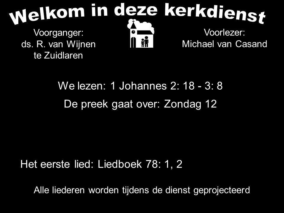 We lezen: 1 Johannes 2: 18 - 3: 8 De preek gaat over: Zondag 12 Alle liederen worden tijdens de dienst geprojecteerd Voorganger: ds. R. van Wijnen te