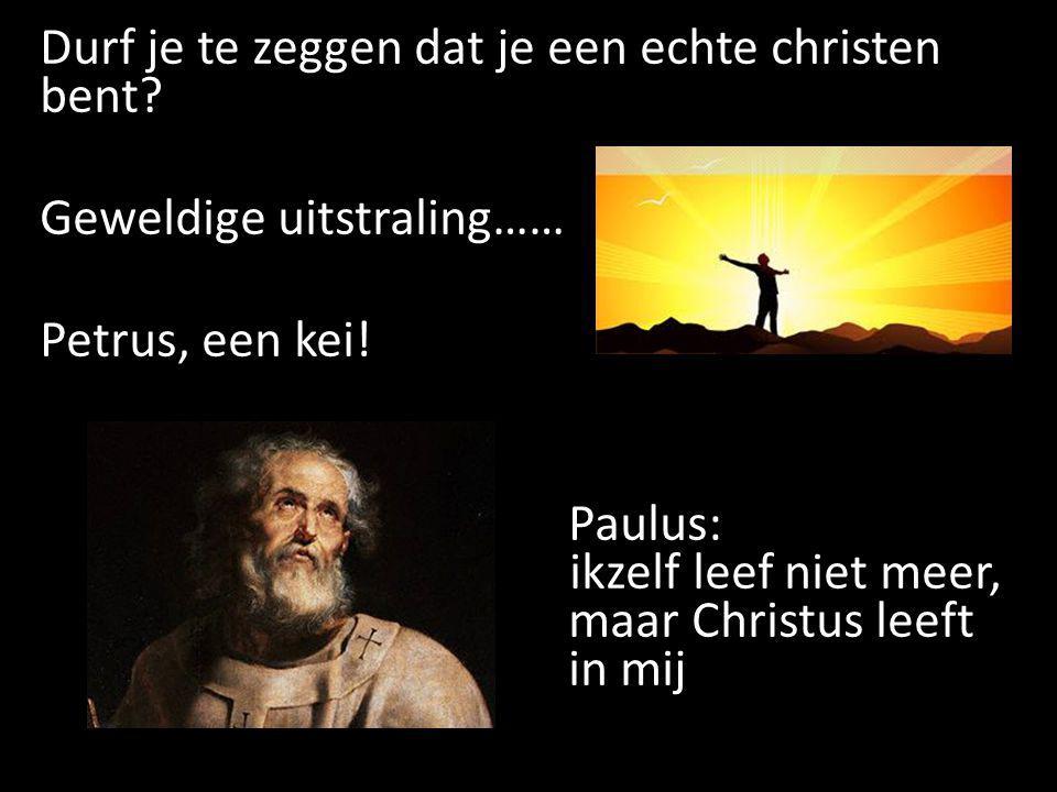 Durf je te zeggen dat je een echte christen bent? Geweldige uitstraling…… Petrus, een kei! Paulus: ikzelf leef niet meer, maar Christus leeft in mij