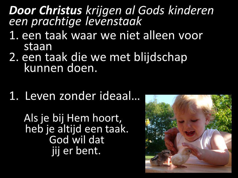Door Christus krijgen al Gods kinderen een prachtige levenstaak 1. een taak waar we niet alleen voor staan 2. een taak die we met blijdschap kunnen do