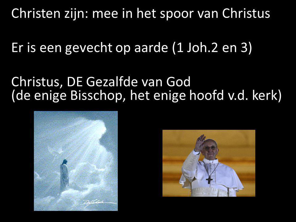 Christen zijn: mee in het spoor van Christus Er is een gevecht op aarde (1 Joh.2 en 3) Christus, DE Gezalfde van God (de enige Bisschop, het enige hoo