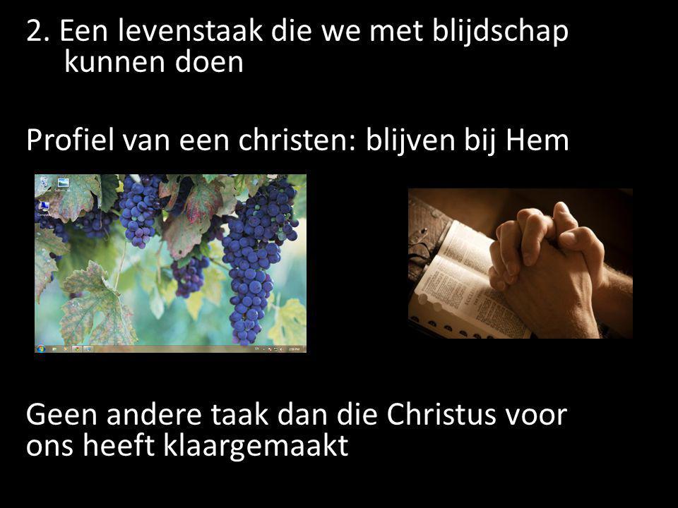2. Een levenstaak die we met blijdschap kunnen doen Profiel van een christen: blijven bij Hem Geen andere taak dan die Christus voor ons heeft klaarge