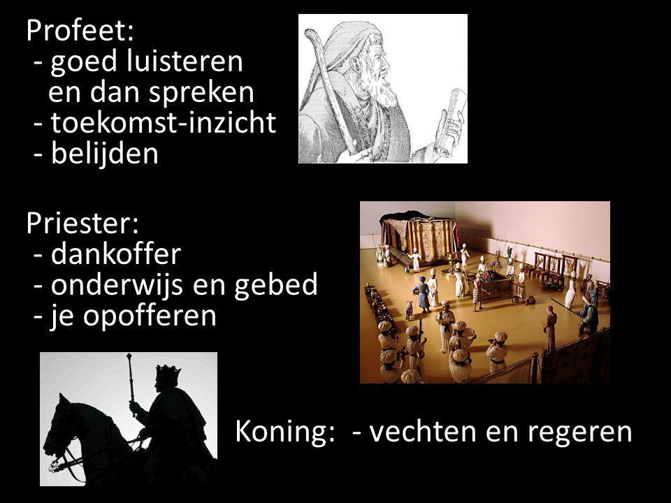 Profeet: - goed luisteren en dan spreken - toekomst-inzicht - belijden Priester: - dankoffer - onderwijs en gebed - je opofferen Koning: - vechten en