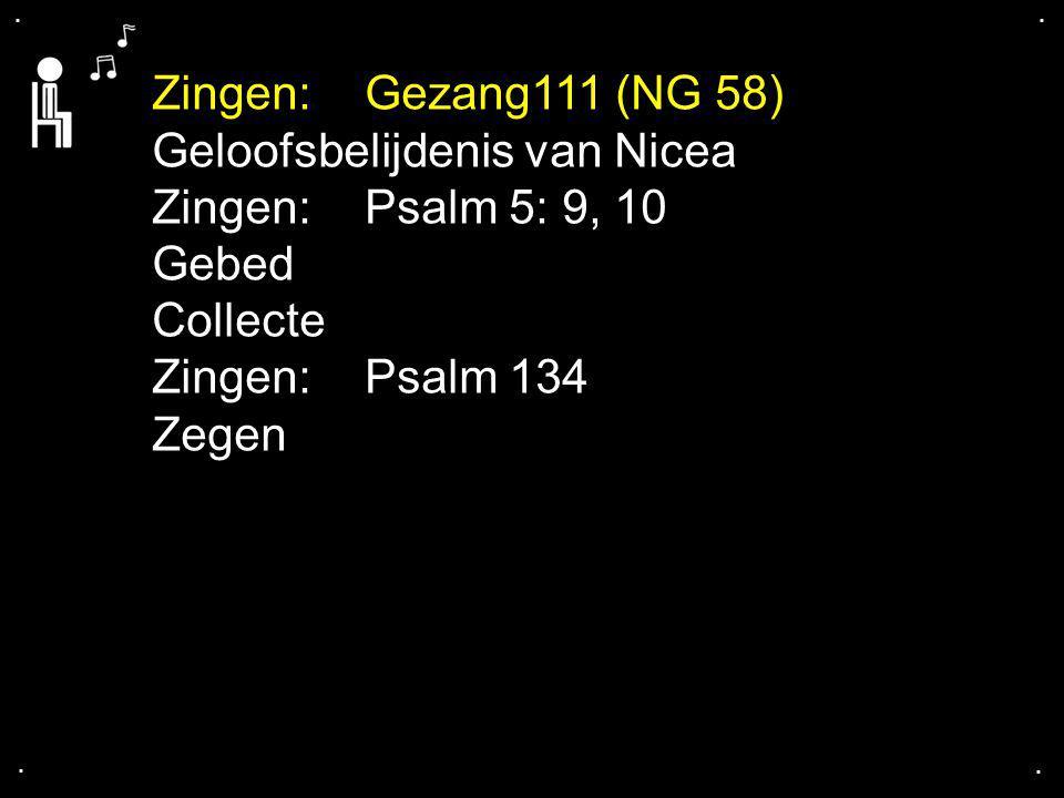 .... Zingen: Gezang111 (NG 58) Geloofsbelijdenis van Nicea Zingen: Psalm 5: 9, 10 Gebed Collecte Zingen:Psalm 134 Zegen