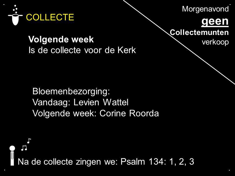 .... COLLECTE Volgende week Is de collecte voor de Kerk Bloemenbezorging: Vandaag: Levien Wattel Volgende week: Corine Roorda Na de collecte zingen we