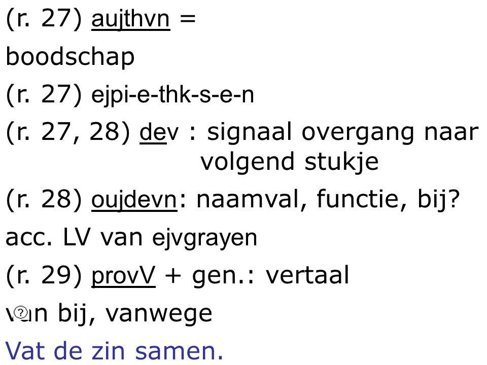 (r. 27) aujthvn = boodschap (r. 27) ejpi-e-thk-s-e-n (r. 27, 28) dev : signaal overgang naar volgend stukje (r. 28) oujdevn : naamval, functie, bij? a