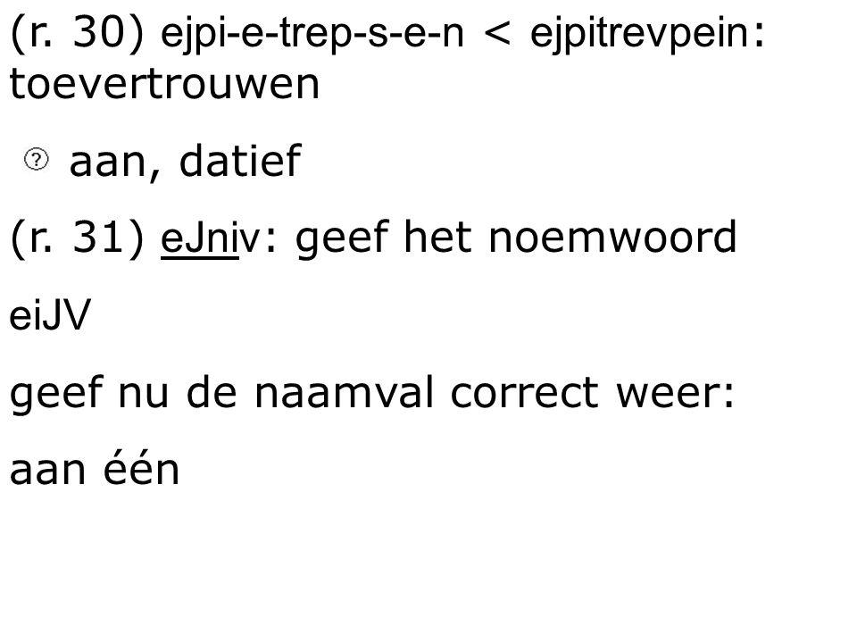 (r. 30) ejpi-e-trep-s-e-n < ejpitrevpein : toevertrouwen aan, datief (r. 31) eJniv : geef het noemwoord eiJV geef nu de naamval correct weer: aan één