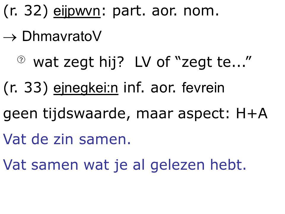 """(r. 32) eijpwvn : part. aor. nom.  DhmavratoV wat zegt hij? LV of """"zegt te..."""" (r. 33) ejnegkei:n inf. aor. fevrein geen tijdswaarde, maar aspect: H+"""