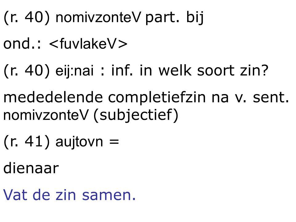 (r. 40) nomivzonteV part. bij ond.: (r. 40) eij:nai : inf. in welk soort zin? mededelende completiefzin na v. sent. nomivzonteV (subjectief) (r. 41) a