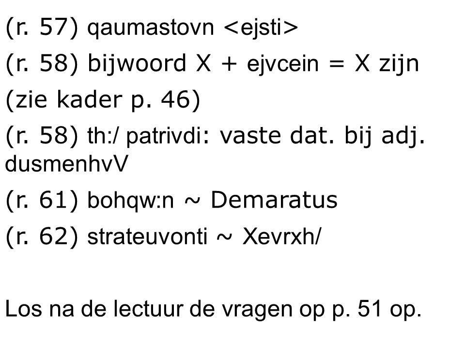 (r. 57) qaumastovn (r. 58) bijwoord X + ejvcein = X zijn (zie kader p. 46) (r. 58) th:/ patrivdi : vaste dat. bij adj. dusmenhvV (r. 61) bohqw:n ~ Dem