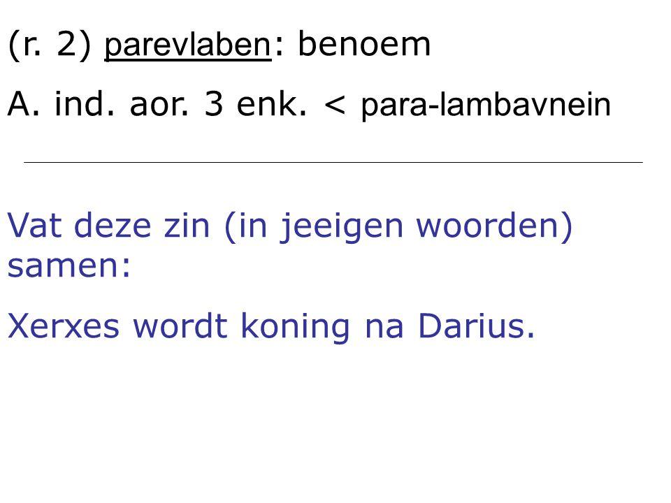 (r. 2) parevlaben : benoem A. ind. aor. 3 enk. < para-lambavnein Vat deze zin (in jeeigen woorden) samen: Xerxes wordt koning na Darius.