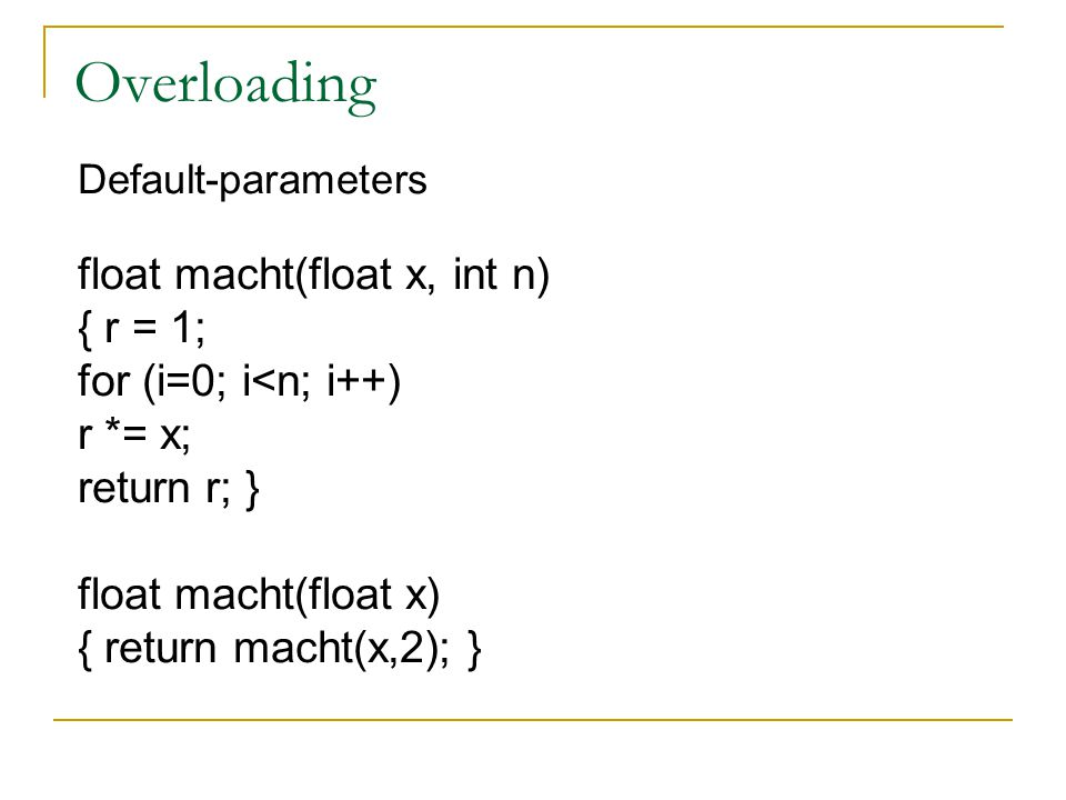 Overloading Default-parameters float macht(float x, int n) { r = 1; for (i=0; i<n; i++) r *= x; return r; } float macht(float x) { return macht(x,2); }