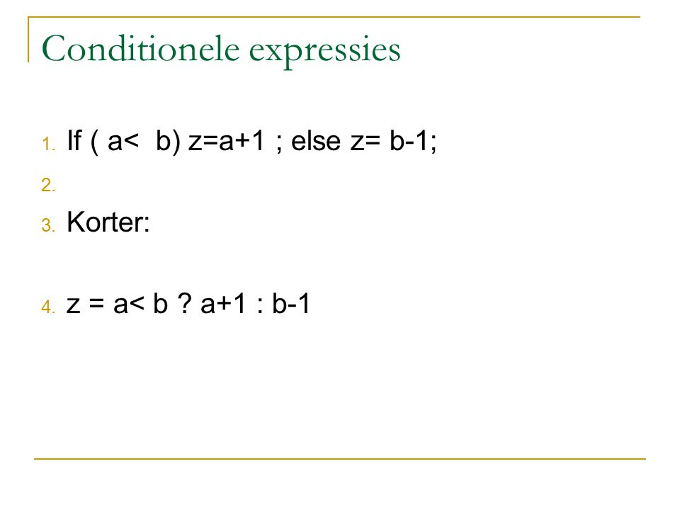 Conditionele expressies 1. If ( a< b) z=a+1 ; else z= b-1; 2. 3. Korter: 4. z = a< b a+1 : b-1
