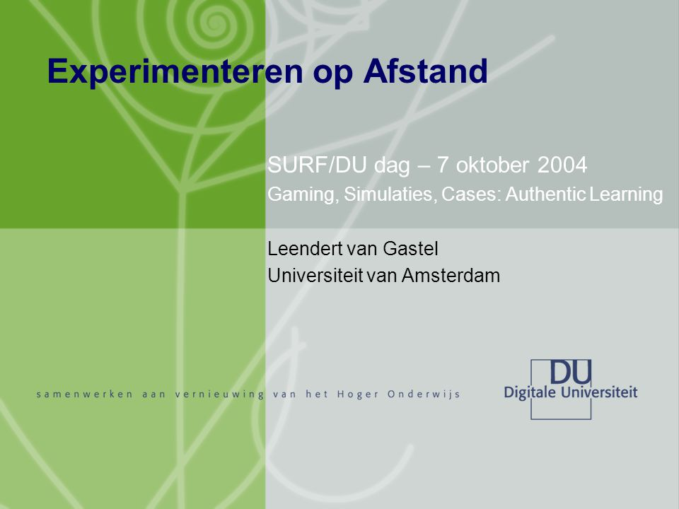 Experimenteren op Afstand SURF/DU dag – 7 oktober 2004 Gaming, Simulaties, Cases: Authentic Learning Leendert van Gastel Universiteit van Amsterdam