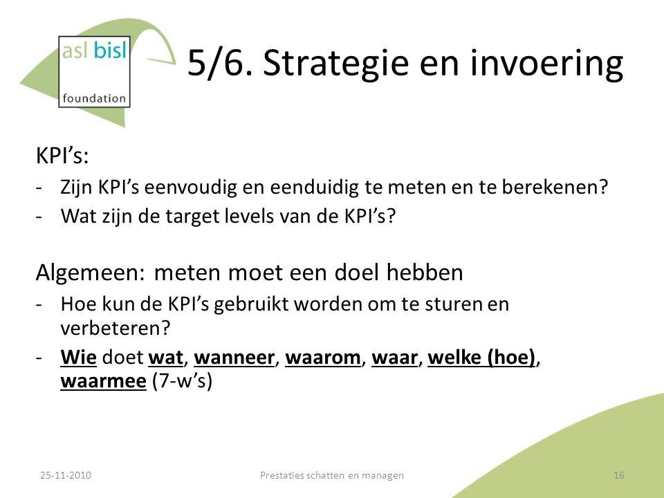 5/6. Strategie en invoering KPI's: ‐Zijn KPI's eenvoudig en eenduidig te meten en te berekenen? ‐Wat zijn de target levels van de KPI's? Algemeen: met