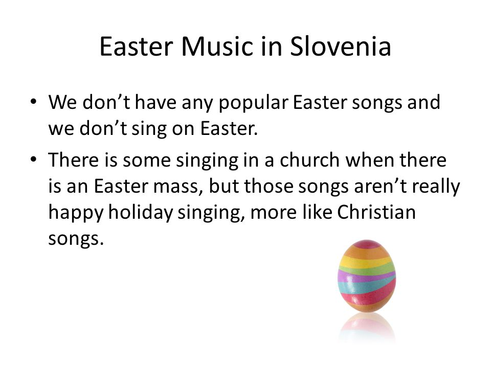 Easter Music in Slovenia We don't have any popular Easter songs and we don't sing on Easter.