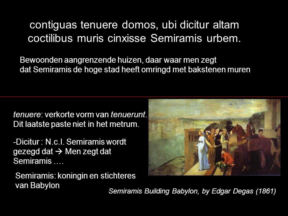 contiguas tenuere domos, ubi dicitur altam coctilibus muris cinxisse Semiramis urbem. Bewoonden aangrenzende huizen, daar waar men zegt dat Semiramis