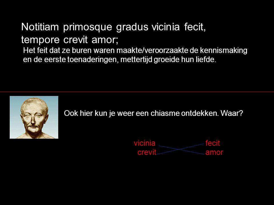 Notitiam primosque gradus vicinia fecit, tempore crevit amor; Ook hier kun je weer een chiasme ontdekken. Waar? Het feit dat ze buren waren maakte/ver