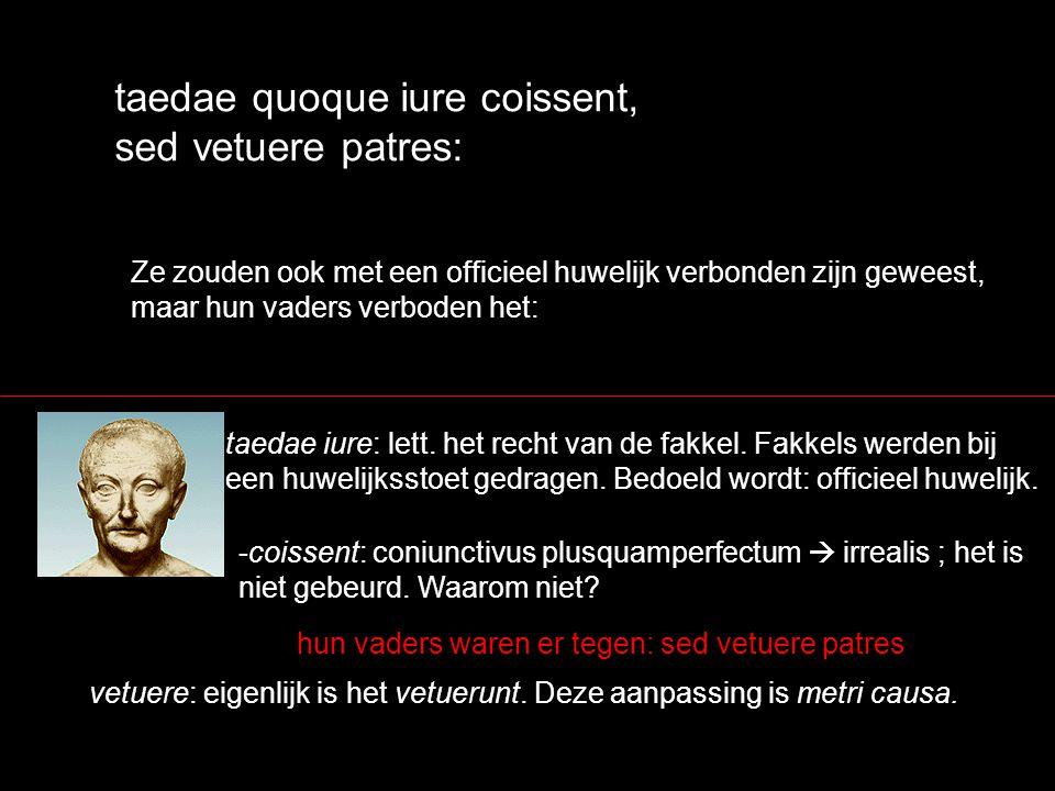 taedae quoque iure coissent, sed vetuere patres: Ze zouden ook met een officieel huwelijk verbonden zijn geweest, maar hun vaders verboden het: -coiss