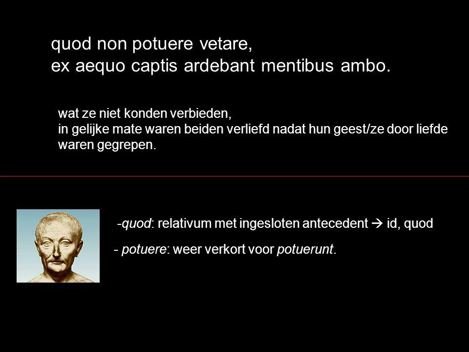 quod non potuere vetare, ex aequo captis ardebant mentibus ambo. wat ze niet konden verbieden, in gelijke mate waren beiden verliefd nadat hun geest/z