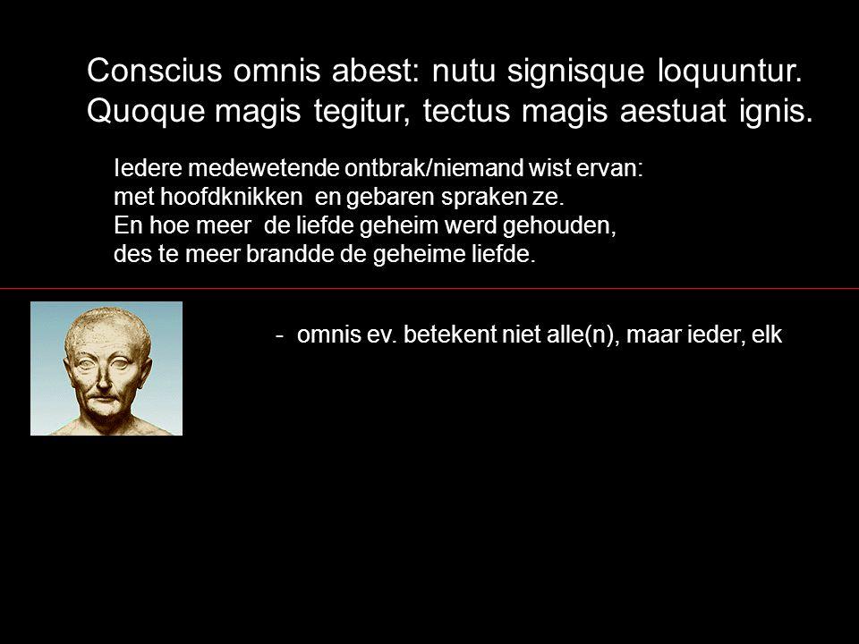 Conscius omnis abest: nutu signisque loquuntur. Quoque magis tegitur, tectus magis aestuat ignis. Iedere medewetende ontbrak/niemand wist ervan: met h