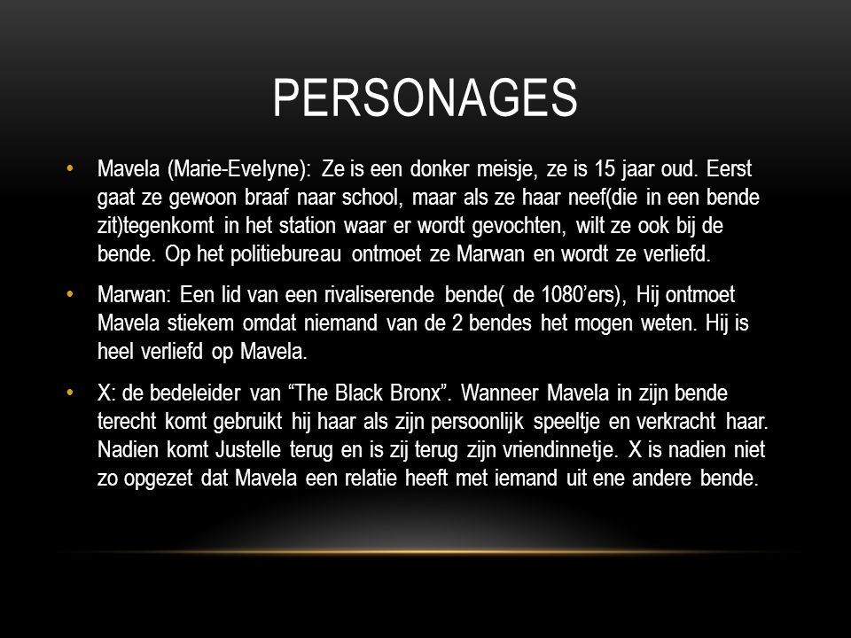 PERSONAGES Mavela (Marie-Evelyne): Ze is een donker meisje, ze is 15 jaar oud. Eerst gaat ze gewoon braaf naar school, maar als ze haar neef(die in ee