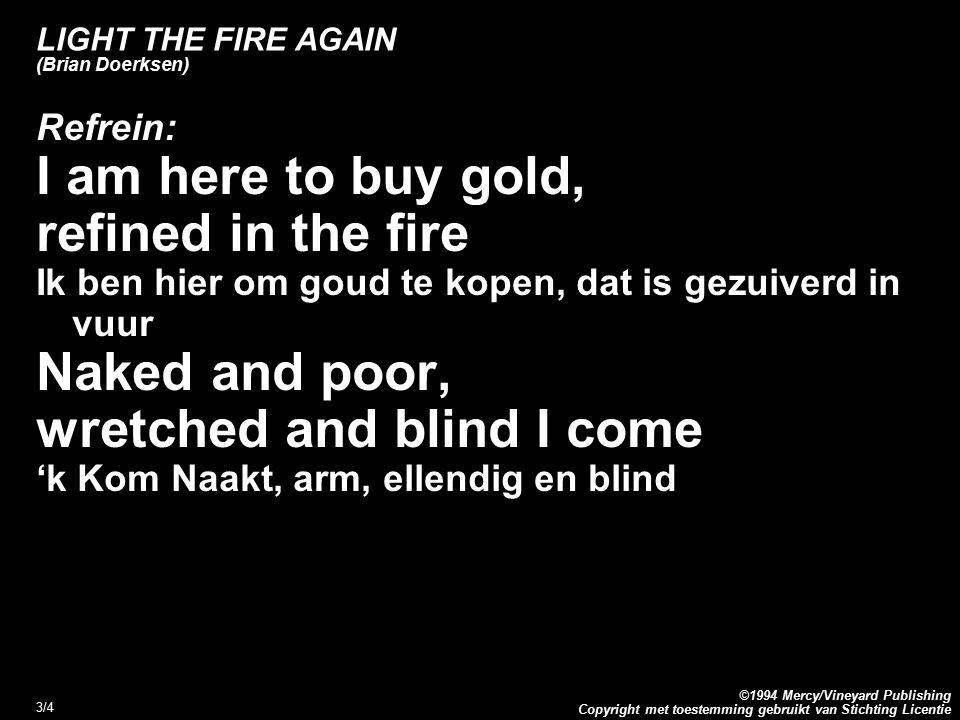 Copyright met toestemming gebruikt van Stichting Licentie ©1994 Mercy/Vineyard Publishing 4/4 LIGHT THE FIRE AGAIN (Brian Doerksen) Refrein vervolg: Clothe me in white Kleed mij in witte klederen So I won't be ashamed Zodat ik mij niet zal schamen Lord, light the fire again 'k Roep uit, ontsteek 't vuur opnieuw