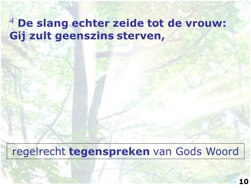 4 De slang echter zeide tot de vrouw: Gij zult geenszins sterven, regelrecht tegenspreken van Gods Woord 10