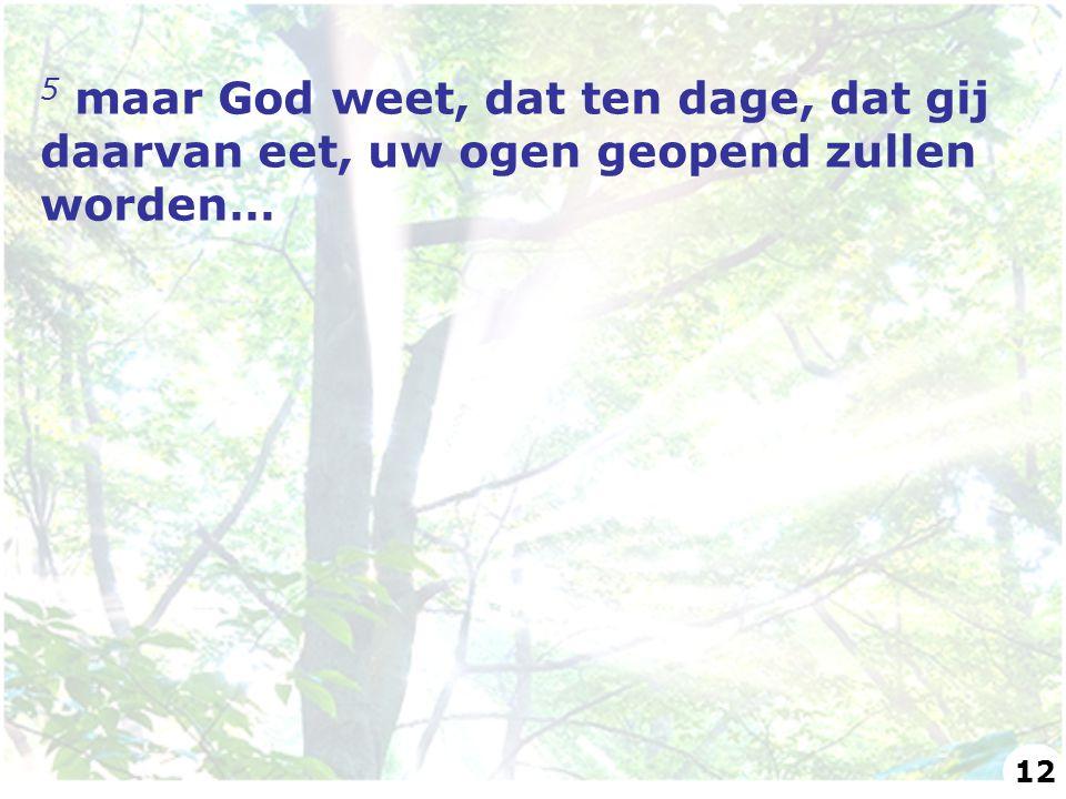 5 maar God weet, dat ten dage, dat gij daarvan eet, uw ogen geopend zullen worden… 12