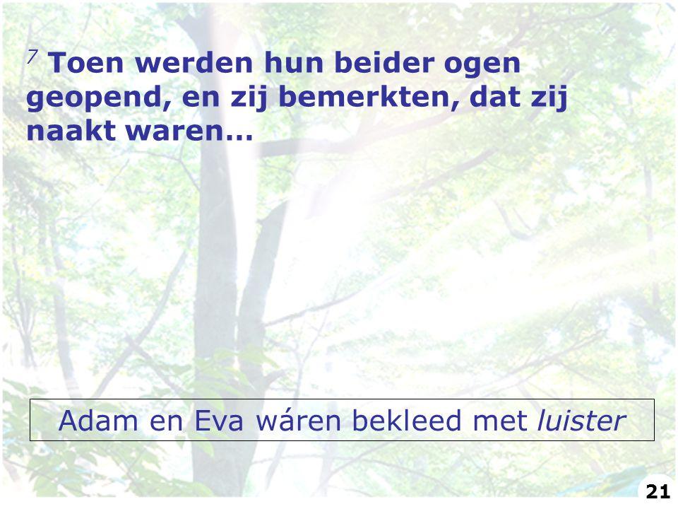 7 Toen werden hun beider ogen geopend, en zij bemerkten, dat zij naakt waren… Adam en Eva wáren bekleed met luister 21