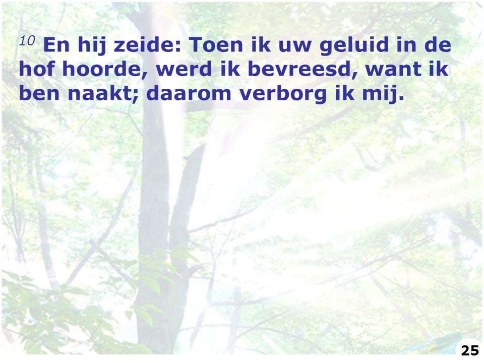 10 En hij zeide: Toen ik uw geluid in de hof hoorde, werd ik bevreesd, want ik ben naakt; daarom verborg ik mij. 25