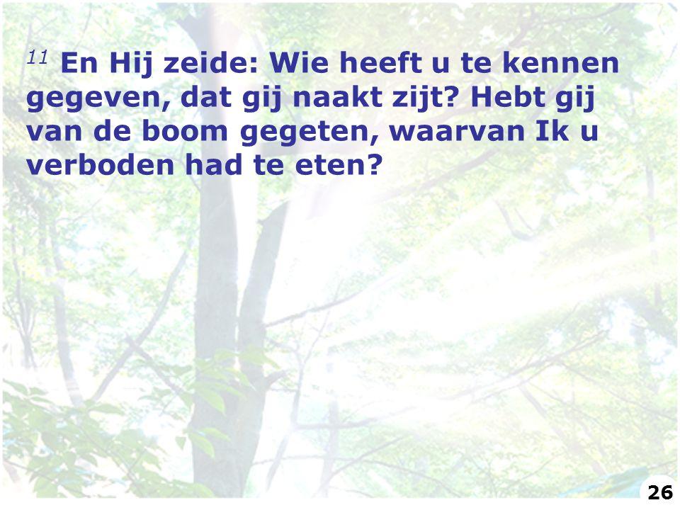 11 En Hij zeide: Wie heeft u te kennen gegeven, dat gij naakt zijt? Hebt gij van de boom gegeten, waarvan Ik u verboden had te eten? 26