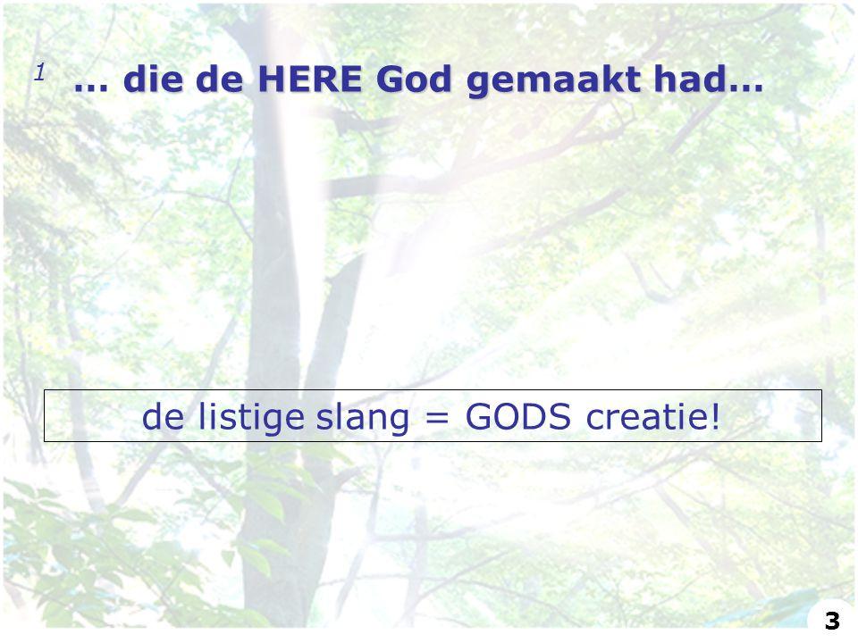 die de HERE God gemaakt had 1 … die de HERE God gemaakt had… de listige slang = GODS creatie! 3