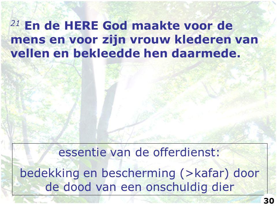21 En de HERE God maakte voor de mens en voor zijn vrouw klederen van vellen en bekleedde hen daarmede. essentie van de offerdienst: bedekking en besc
