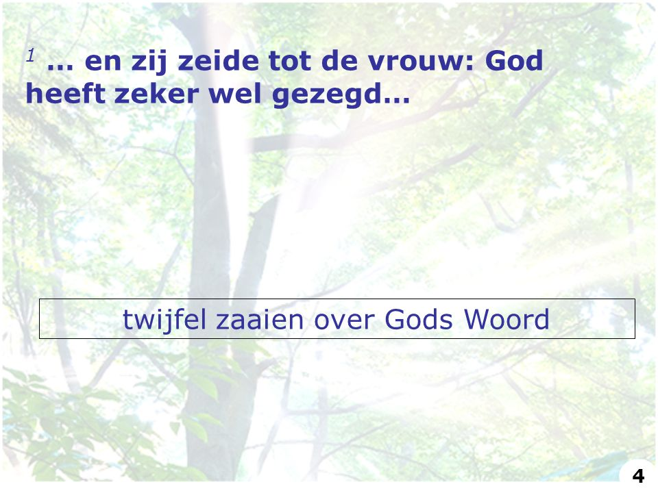 1 … en zij zeide tot de vrouw: God heeft zeker wel gezegd… twijfel zaaien over Gods Woord 4