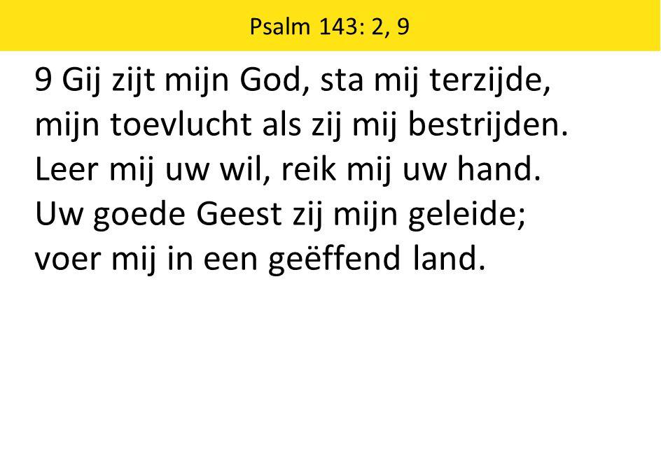 9 Gij zijt mijn God, sta mij terzijde, mijn toevlucht als zij mij bestrijden. Leer mij uw wil, reik mij uw hand. Uw goede Geest zij mijn geleide; voer