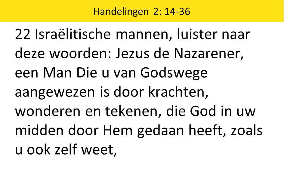 Handelingen 2: 14-36 22 Israëlitische mannen, luister naar deze woorden: Jezus de Nazarener, een Man Die u van Godswege aangewezen is door krachten, w