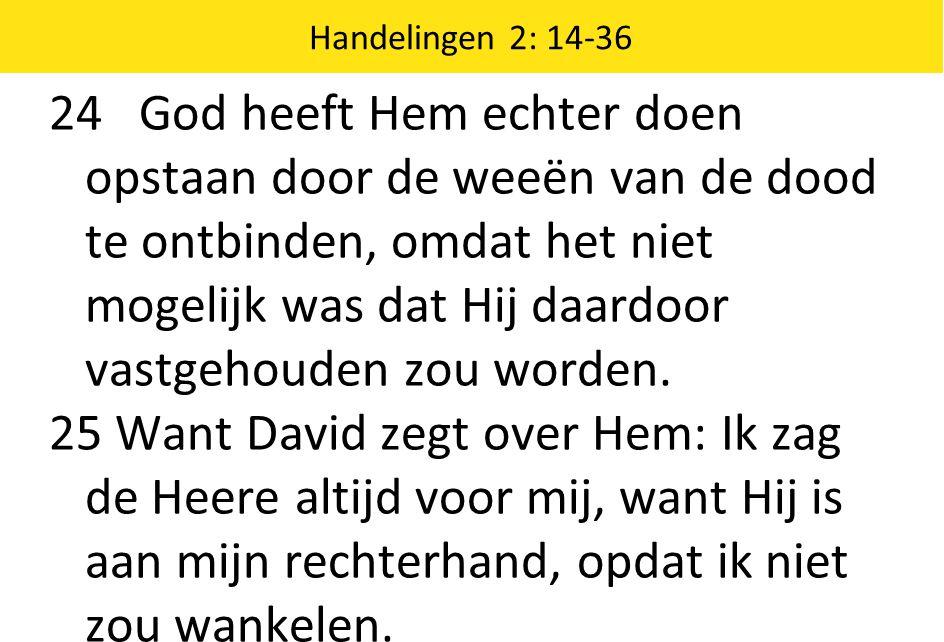 Handelingen 2: 14-36 24 God heeft Hem echter doen opstaan door de weeën van de dood te ontbinden, omdat het niet mogelijk was dat Hij daardoor vastgeh