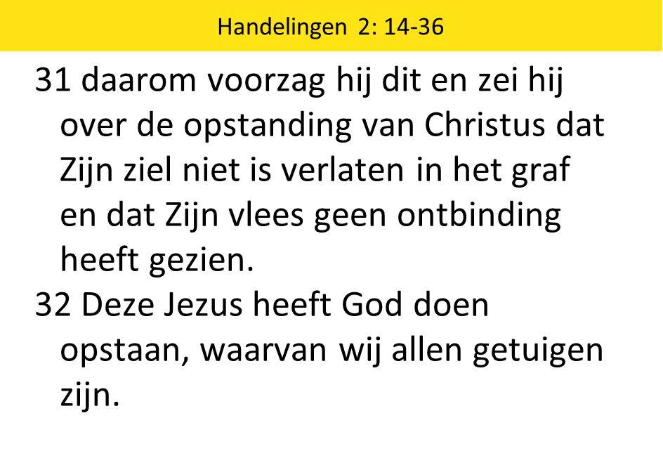 Handelingen 2: 14-36 31 daarom voorzag hij dit en zei hij over de opstanding van Christus dat Zijn ziel niet is verlaten in het graf en dat Zijn vlees